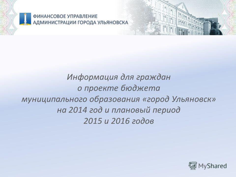 Информация для граждан о проекте бюджета муниципального образования «город Ульяновск» на 2014 год и плановый период 2015 и 2016 годов