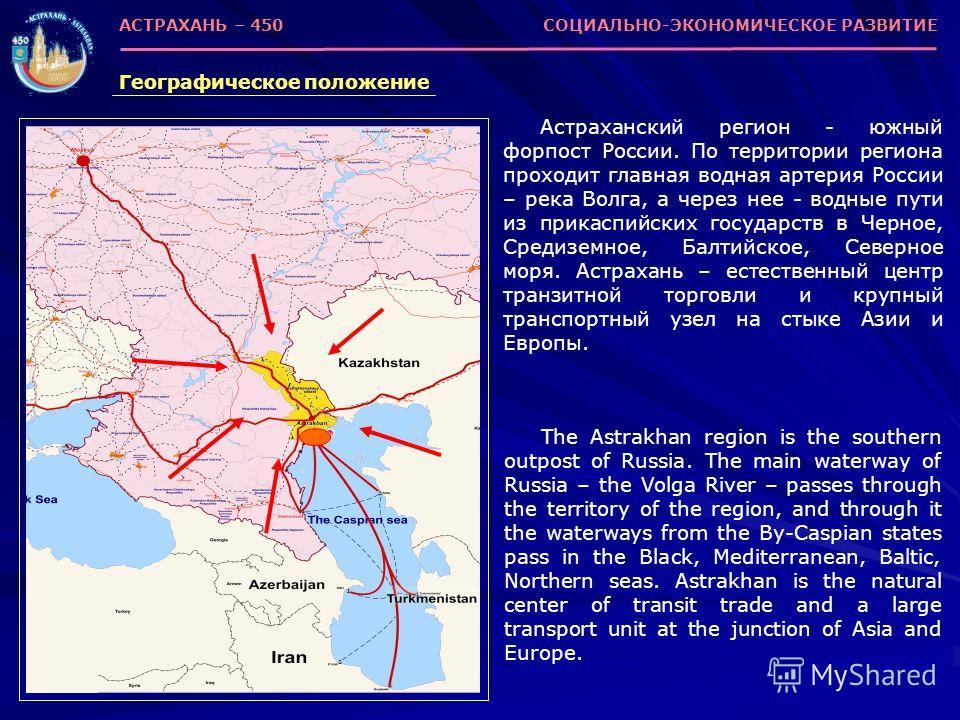 Астраханский регион - южный форпост России. По территории региона проходит главная водная артерия России – река Волга, а через нее - водные пути из прикаспийских государств в Черное, Средиземное, Балтийское, Северное моря. Астрахань – естественный це