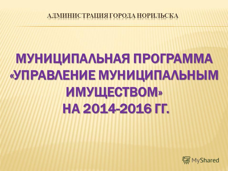 МУНИЦИПАЛЬНАЯ ПРОГРАММА «УПРАВЛЕНИЕ МУНИЦИПАЛЬНЫМ ИМУЩЕСТВОМ» НА 2014-2016 ГГ.