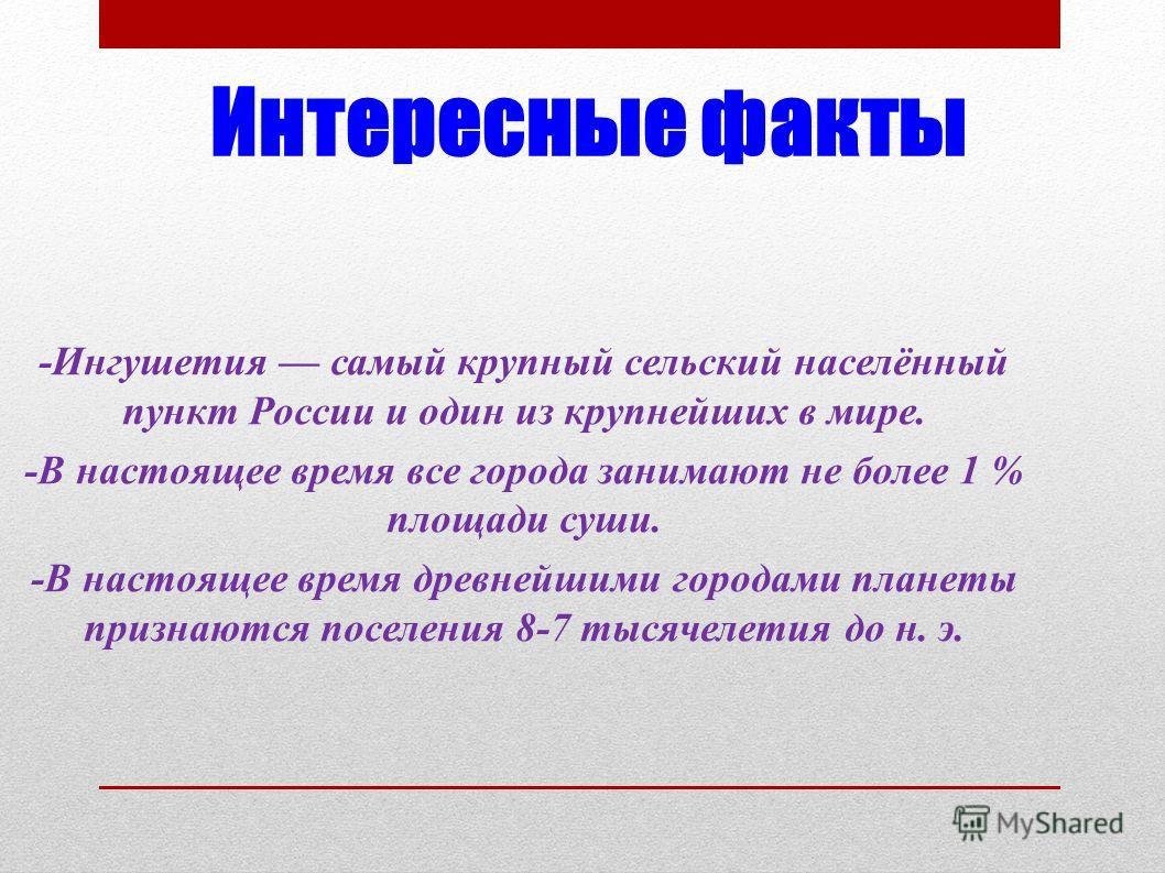 Интересные факты -Ингушетия самый крупный сельский населённый пункт России и один из крупнейших в мире. -В настоящее время все города занимают не более 1 % площади суши. -В настоящее время древнейшими городами планеты признаются поселения 8-7 тысячел