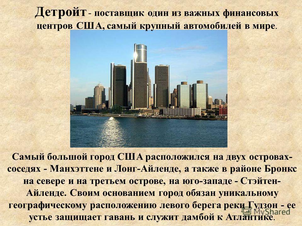 Детройт - поставщик один из важных финансовых центров США, самый крупный автомобилей в мире. Самый большой город США расположился на двух островах- соседях - Манхэттене и Лонг-Айленде, а также в районе Бронкс на севере и на третьем острове, на юго-за