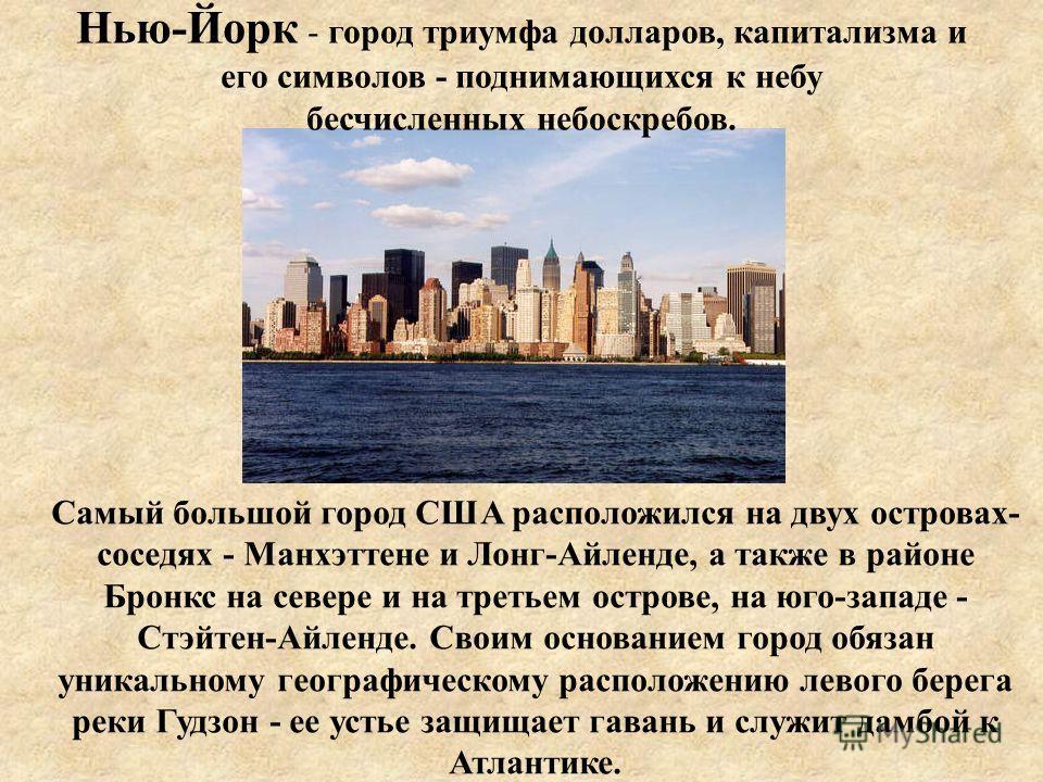 Нью-Йорк - город триумфа долларов, капитализма и его символов - поднимающихся к небу бесчисленных небоскребов. Самый большой город США расположился на двух островах- соседях - Манхэттене и Лонг-Айленде, а также в районе Бронкс на севере и на третьем