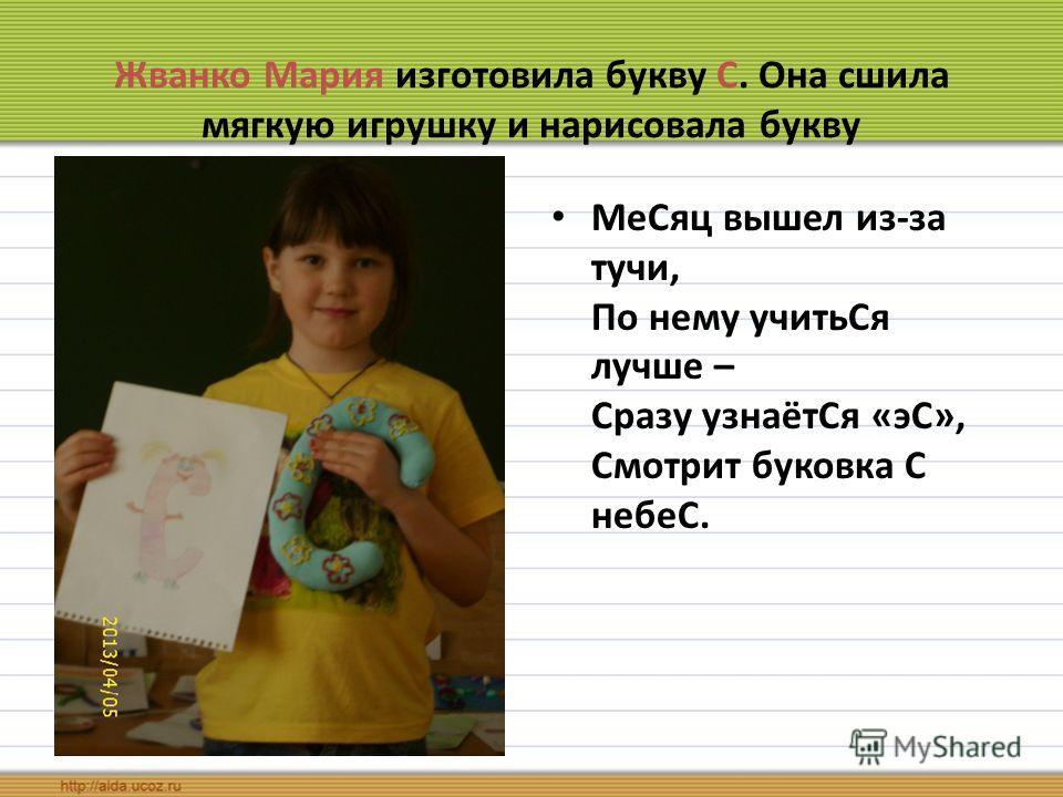 Жванко Мария изготовила букву С. Она сшила мягкую игрушку и нарисовала букву МеСяц вышел из-за тучи, По нему учитьСя лучше – Сразу узнаётСя «эС», Смот