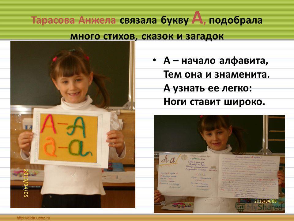Тарасова Анжела связала букву А, подобрала много стихов, сказок и загадок А – начало алфавита, Тем она и знаменита. А узнать ее легко: Ноги ставит шир