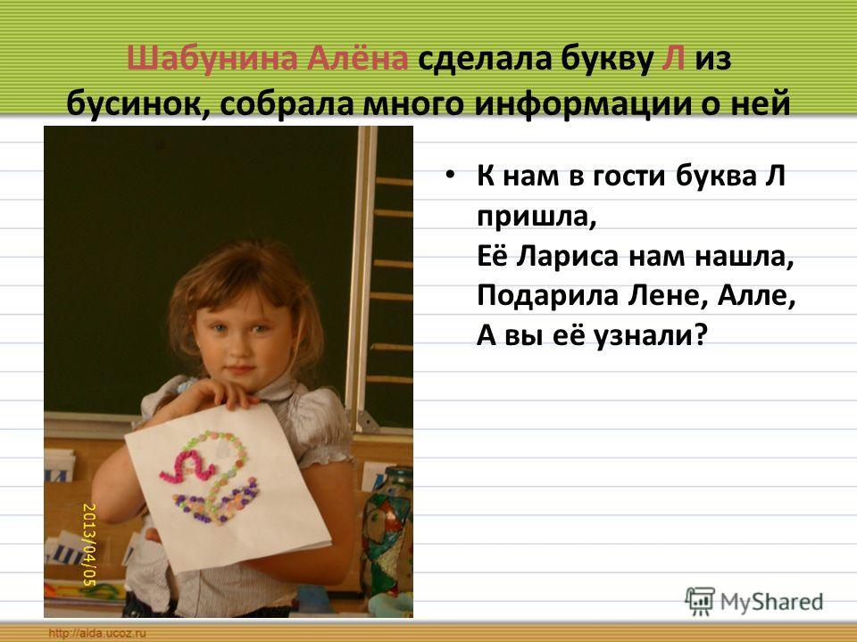 Шабунина Алёна сделала букву Л из бусинок, собрала много информации о ней К нам в гости буква Л пришла, Её Лариса нам нашла, Подарила Лене, Алле, А вы её узнали?