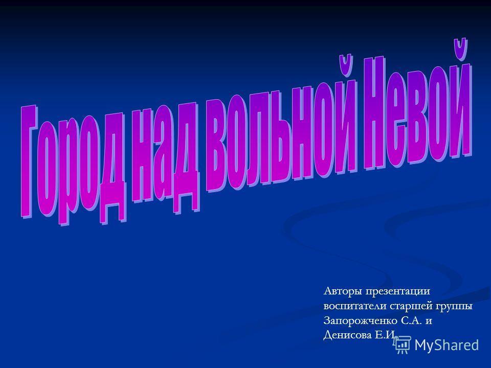 Авторы презентации воспитатели старшей группы Запорожченко С.А. и Денисова Е.И.