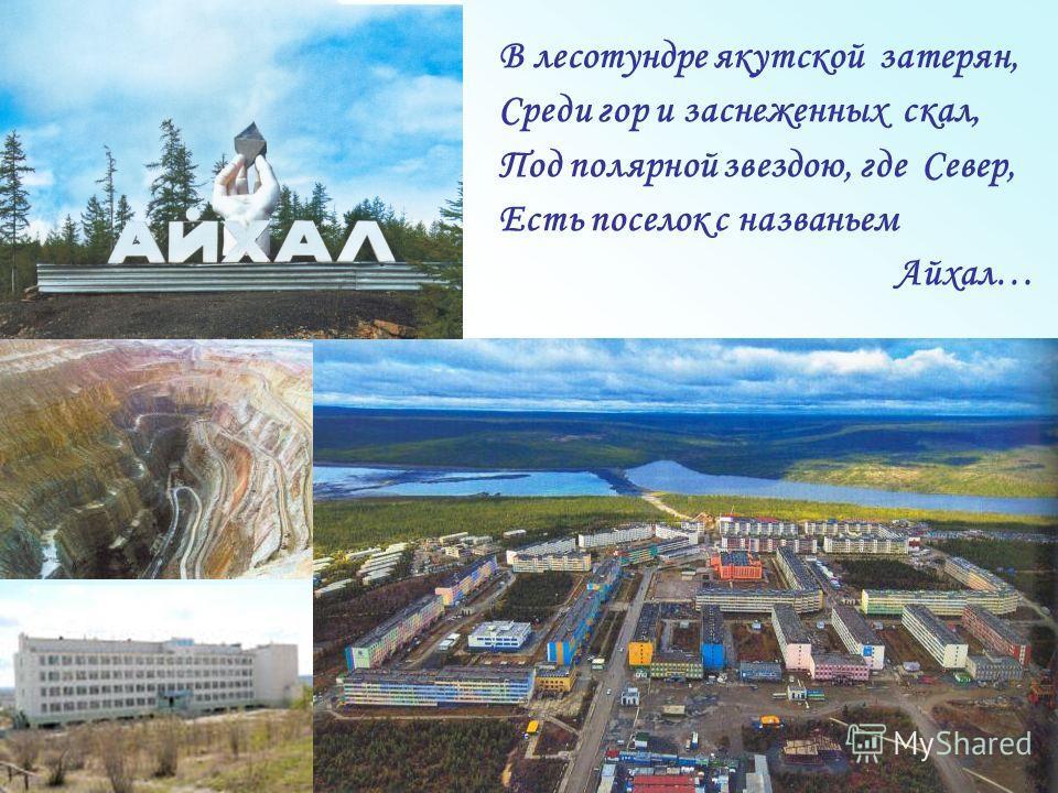 В лесотундре якутской затерян, Среди гор и заснеженных скал, Под полярной звездою, где Север, Есть поселок с названьем Айхал…