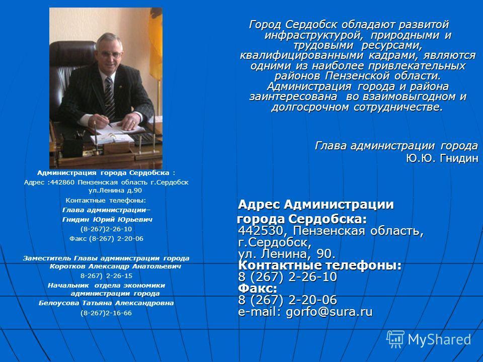 Город Сердобск обладают развитой инфраструктурой, природными и трудовыми ресурсами, квалифицированными кадрами, являются одними из наиболее привлекательных районов Пензенской области. Администрация города и района заинтересована во взаимовыгодном и д