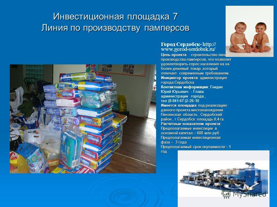 Инвестиционная площадка 7 Линия по производству памперсов Город Сердобск- http:// www.gorod-serdobsk.ru/ Цель проекта : строительство линии производства памперсов, что позволит удовлетворить спрос населения на на более дешевый товар,который отвечает