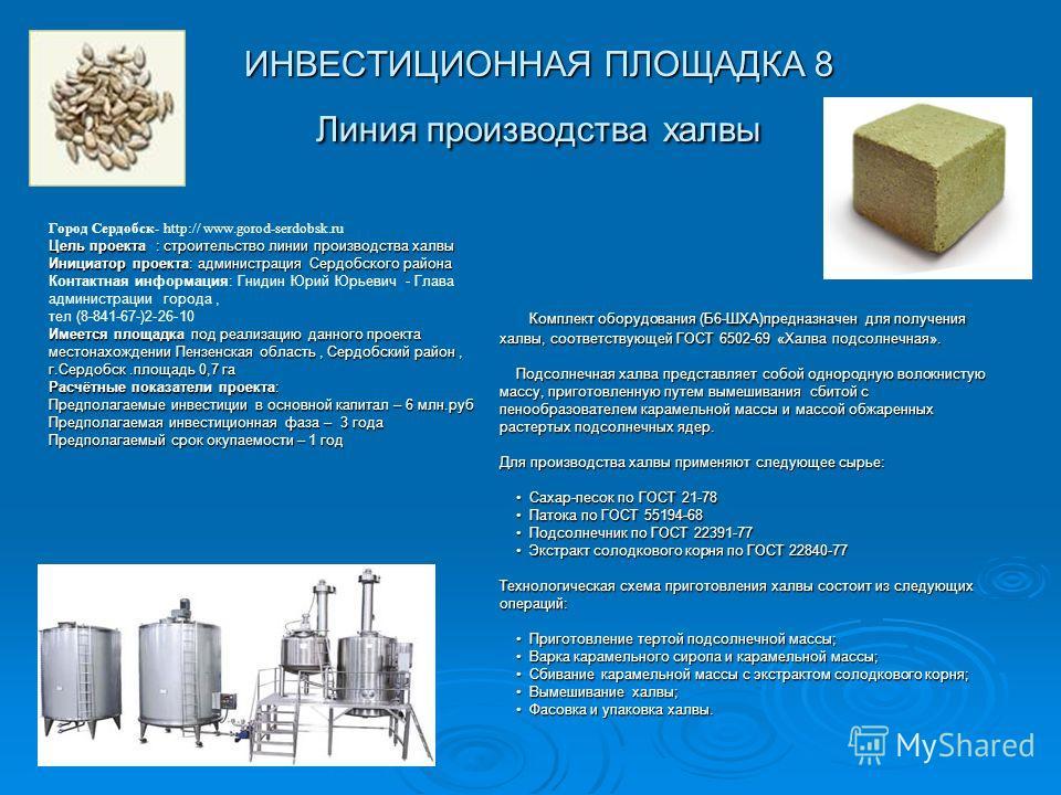 ИНВЕСТИЦИОННАЯ ПЛОЩАДКА 8 Линия производства халвы Комплект оборудования (Б6-ШХА)предназначен для получения халвы, соответствующей ГОСТ 6502-69 «Халва подсолнечная». Комплект оборудования (Б6-ШХА)предназначен для получения халвы, соответствующей ГОСТ
