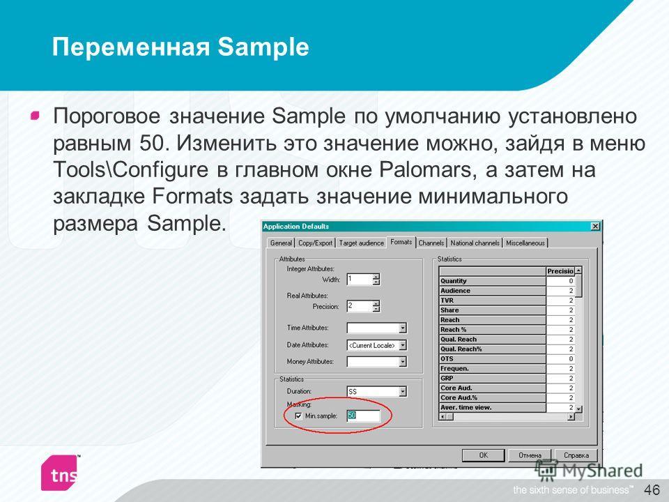 46 Переменная Sample Пороговое значение Sample по умолчанию установлено равным 50. Изменить это значение можно, зайдя в меню Tools\Configure в главном окне Palomars, а затем на закладке Formats задать значение минимального размера Sample.