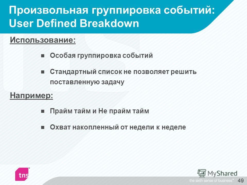 49 Произвольная группировка событий: User Defined Breakdown Использование: Особая группировка событий Стандартный список не позволяет решить поставленную задачу Например: Прайм тайм и Не прайм тайм Охват накопленный от недели к неделе
