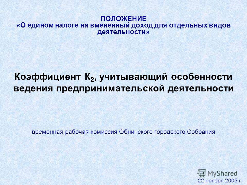 ПОЛОЖЕНИЕ «О едином налоге на вмененный доход для отдельных видов деятельности» Коэффициент К 2, учитывающий особенности ведения предпринимательской деятельности временная рабочая комиссия Обнинского городского Собрания 22 ноября 2005 г.