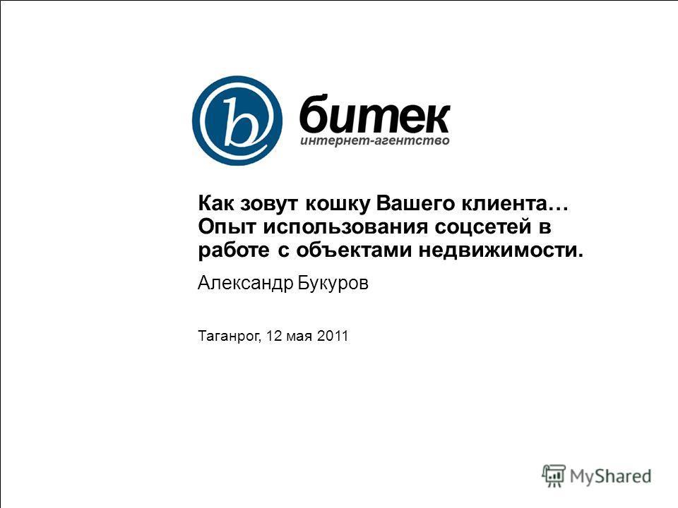 Как зовут кошку Вашего клиента… Опыт использования соцсетей в работе с объектами недвижимости. Александр Букуров Таганрог, 12 мая 2011