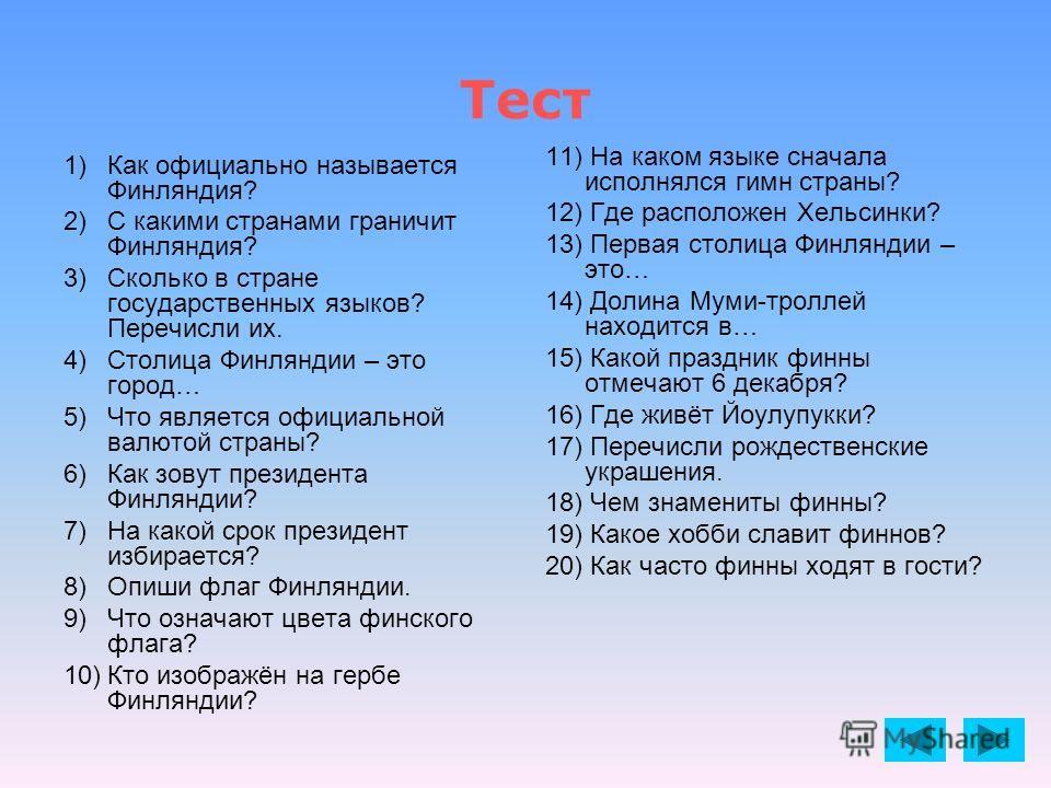 Тест 1)Как официально называется Финляндия? 2)С какими странами граничит Финляндия? 3)Сколько в стране государственных языков? Перечисли их. 4)Столица Финляндии – это город… 5)Что является официальной валютой страны? 6)Как зовут президента Финляндии?
