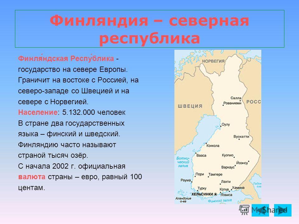 Финляндия – северная республика Финля́ндская Респу́блика - государство на севере Европы. Граничит на востоке с Россией, на северо-западе со Швецией и на севере с Норвегией. Население: 5.132.000 человек В стране два государственных языка – финский и ш