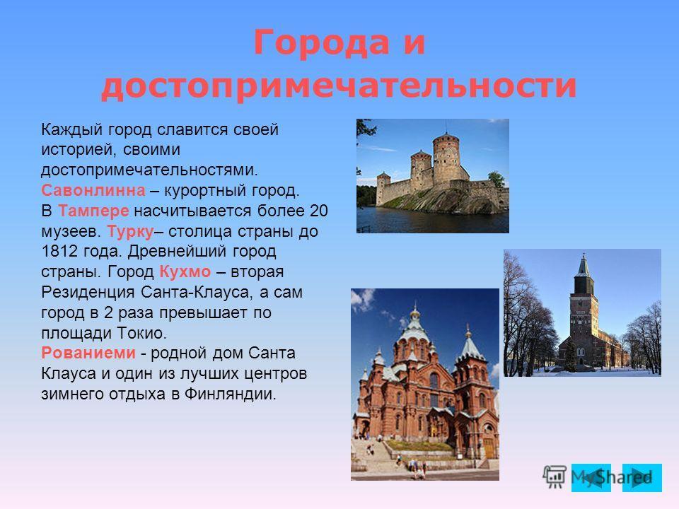 Города и достопримечательности Каждый город славится своей историей, своими достопримечательностями. Савонлинна – курортный город. В Тампере насчитывается более 20 музеев. Турку– столица страны до 1812 года. Древнейший город страны. Город Кухмо – вто