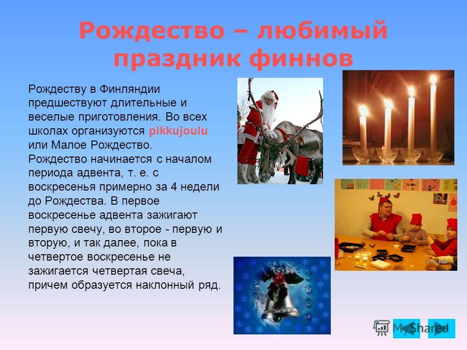 Рождество – любимый праздник финнов Рождеству в Финляндии предшествуют длительные и веселые приготовления. Во всех школах организуются pikkujoulu или Малое Рождество. Рождество начинается с началом периода адвента, т. е. с воскресенья примерно за 4 н