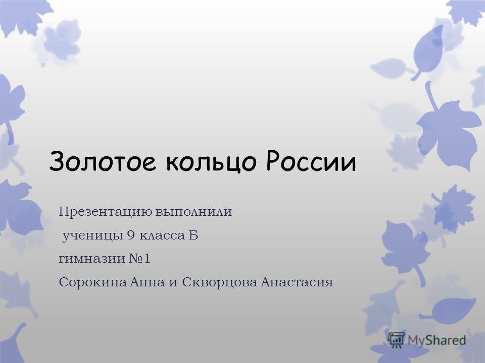 Золотое кольцо России Презентацию выполнили ученицы 9 класса Б гимназии 1 Сорокина Анна и Скворцова Анастасия