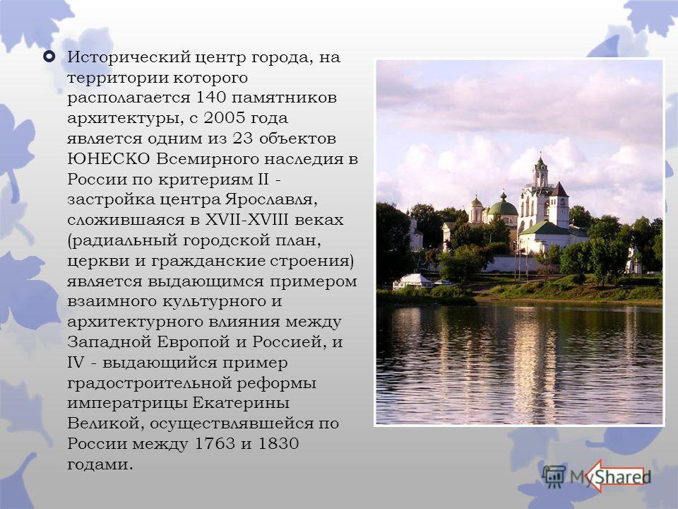 Исторический центр города, на территории которого располагается 140 памятников архитектуры, с 2005 года является одним из 23 объектов ЮНЕСКО Всемирного наследия в России по критериям II - застройка центра Ярославля, сложившаяся в XVII-XVIII веках (ра