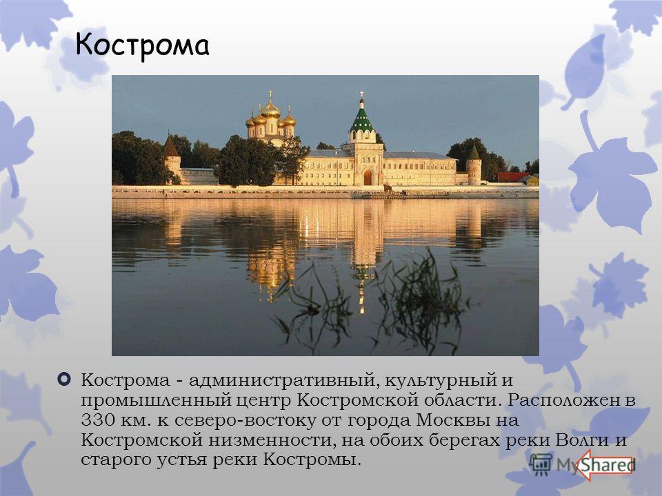 Кострома Кострома - административный, культурный и промышленный центр Костромской области. Расположен в 330 км. к северо-востоку от города Москвы на Костромской низменности, на обоих берегах реки Волги и старого устья реки Костромы.