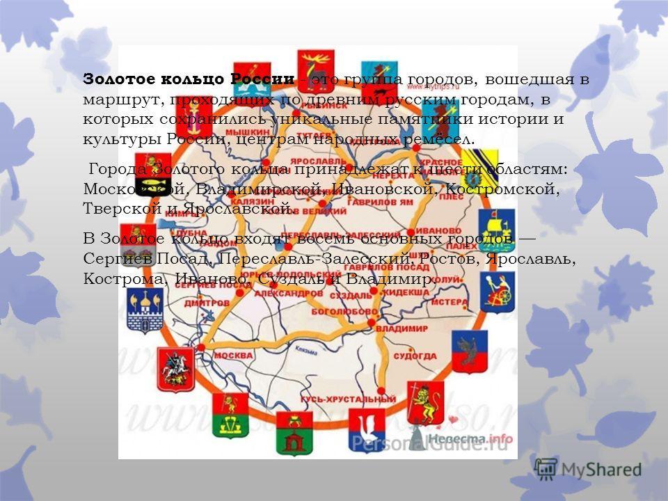 Золотое кольцо России - это группа городов, вошедшая в маршрут, проходящих по древним русским городам, в которых сохранились уникальные памятники истории и культуры России, центрам народных ремёсел. Города Золотого кольца принадлежат к шести областям