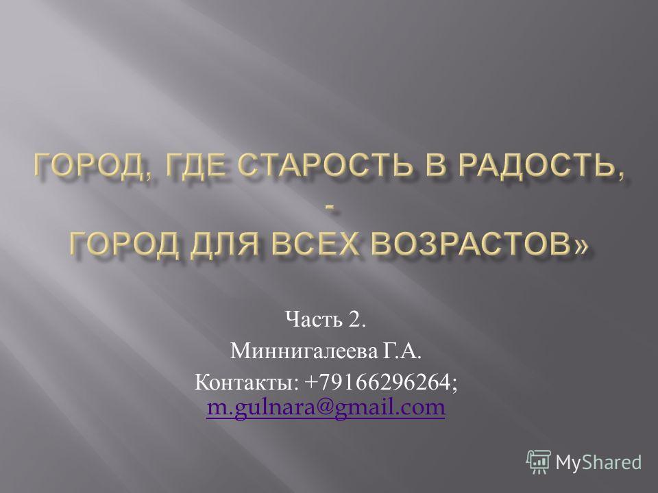 Часть 2. Миннигалеева Г. А. Контакты : +79166296264; m.gulnara@gmail.com m.gulnara@gmail.com