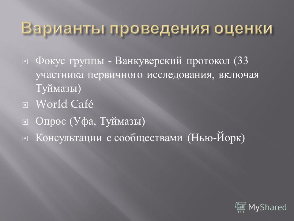 Фокус группы - Ванкуверский протокол (33 участника первичного исследования, включая Туймазы ) World Café Опрос ( Уфа, Туймазы ) Консультации с сообществами ( Нью - Йорк )