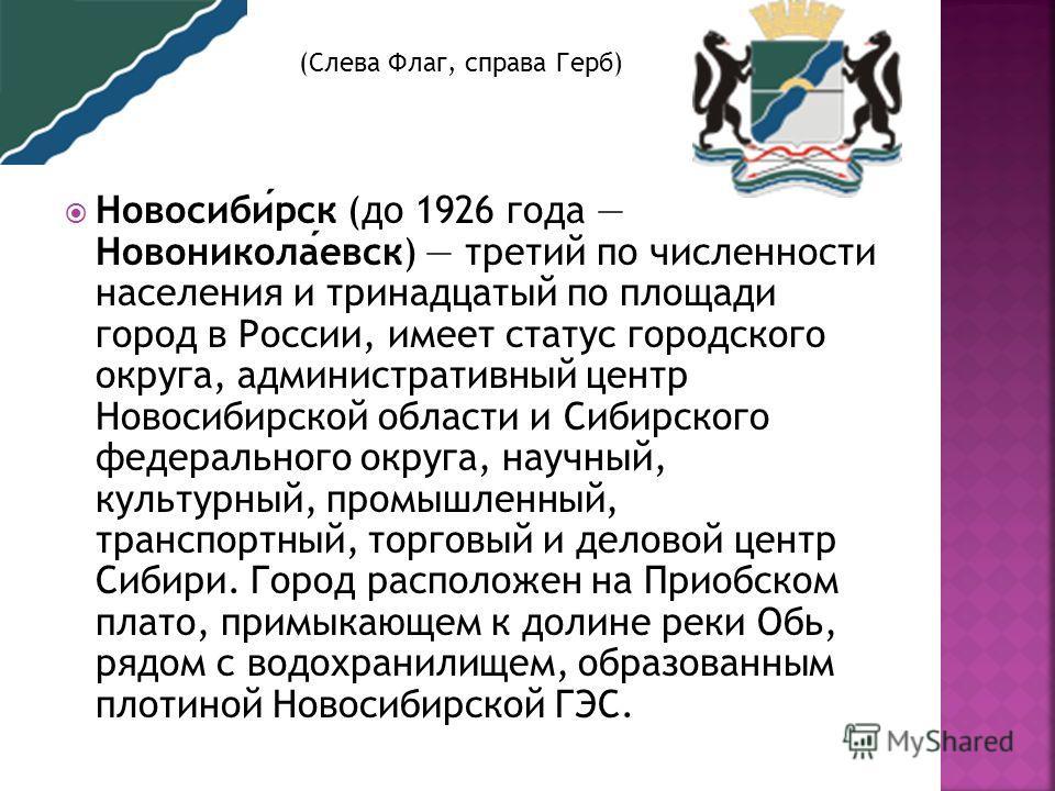 Новосибирск (до 1926 года Новониколаевск) третий по численности населения и тринадцатый по площади город в России, имеет статус городского округа, административный центр Новосибирской области и Сибирского федерального округа, научный, культурный, про