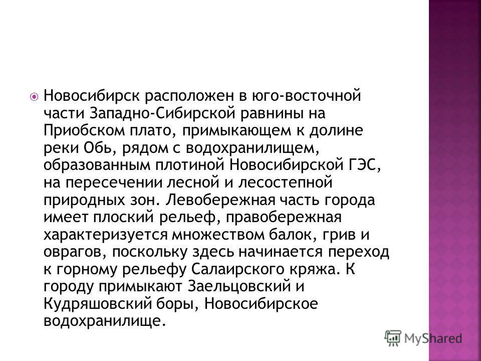 Новосибирск расположен в юго-восточной части Западно-Сибирской равнины на Приобском плато, примыкающем к долине реки Обь, рядом с водохранилищем, образованным плотиной Новосибирской ГЭС, на пересечении лесной и лесостепной природных зон. Левобережная