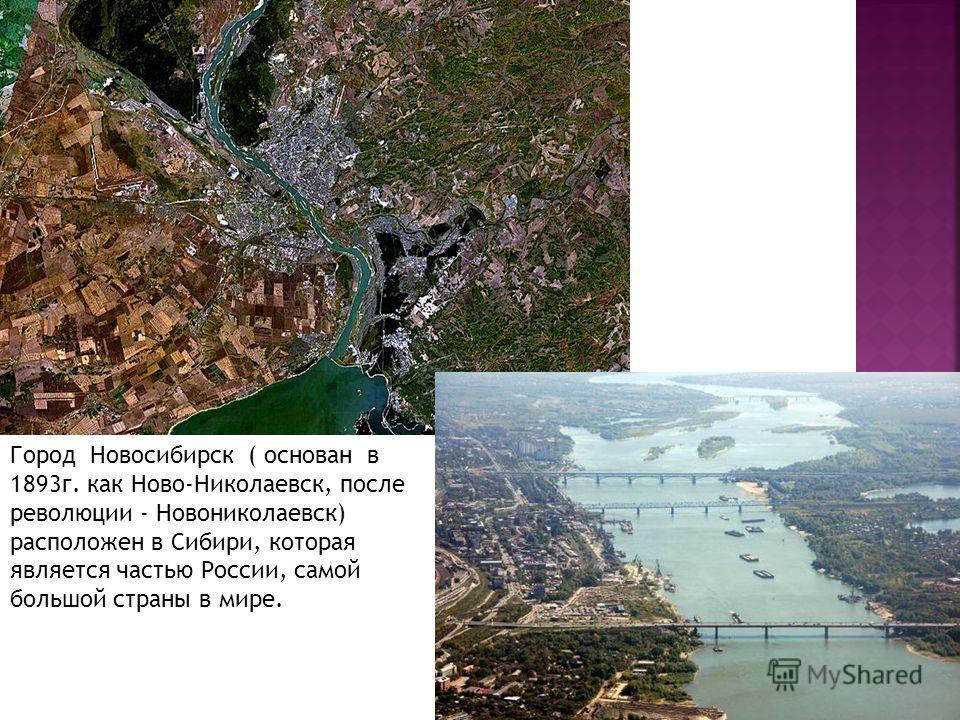 Город Новосибирск ( основан в 1893г. как Ново-Николаевск, после революции - Новониколаевск) расположен в Сибири, которая является частью России, самой большой страны в мире.