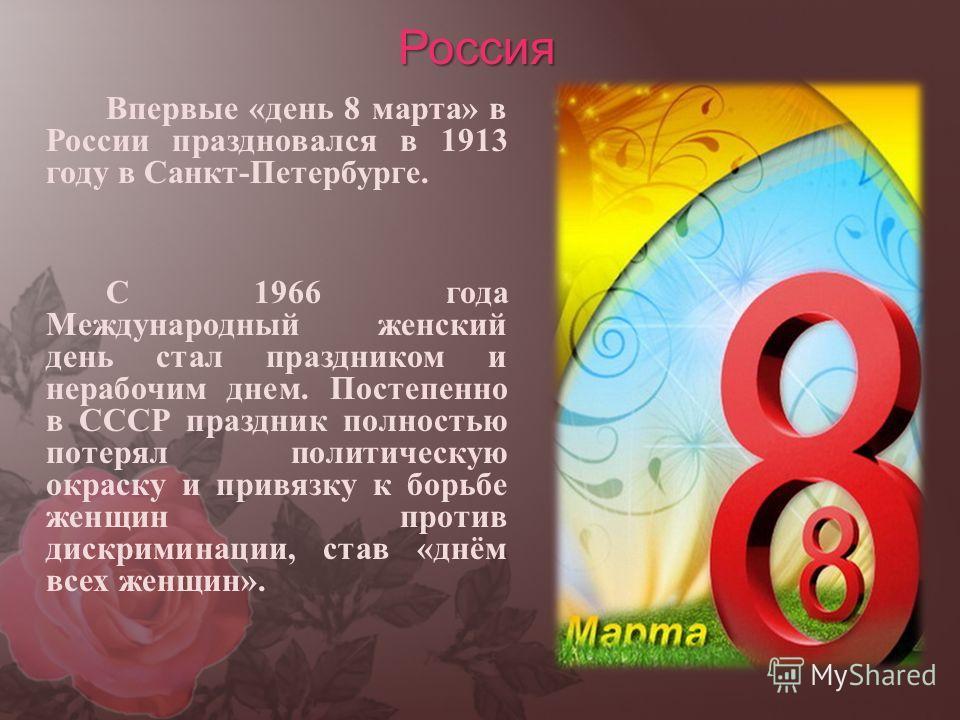 Россия Впервые «день 8 марта» в России праздновался в 1913 году в Санкт-Петербурге. С 1966 года Международный женский день стал праздником и нерабочим днем. Постепенно в СССР праздник полностью потерял политическую окраску и привязку к борьбе женщин