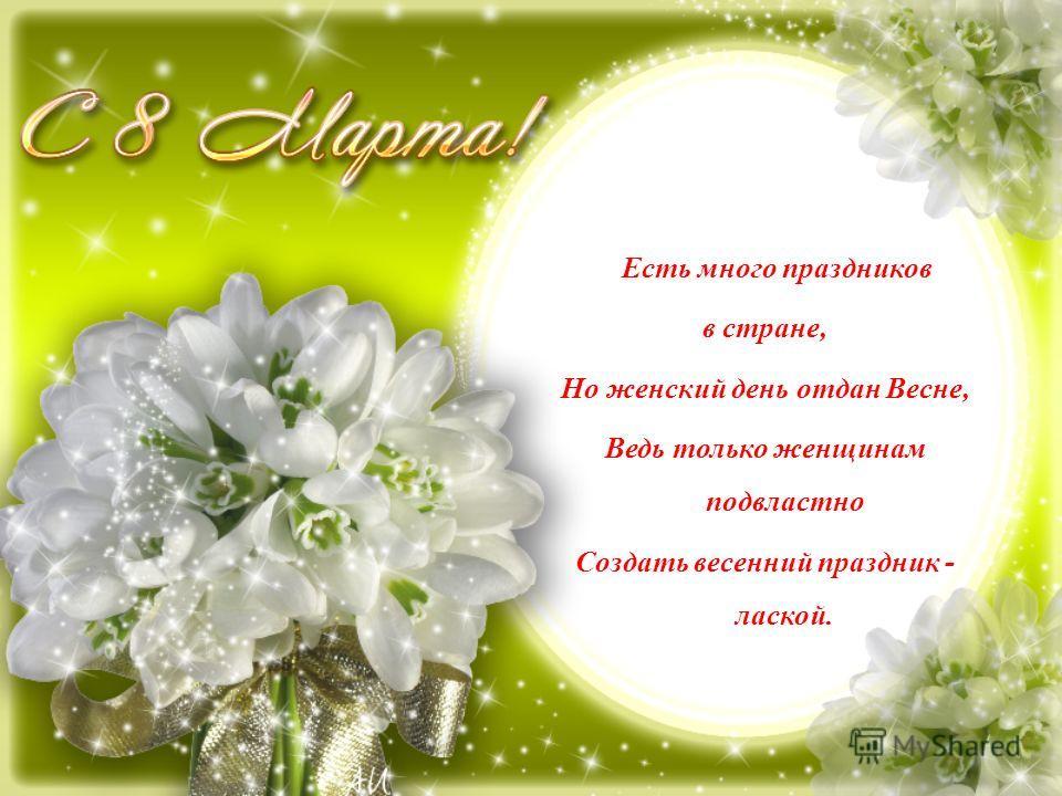 Есть много праздников в стране, Но женский день отдан Весне, Ведь только женщинам подвластно Создать весенний праздник - лаской.