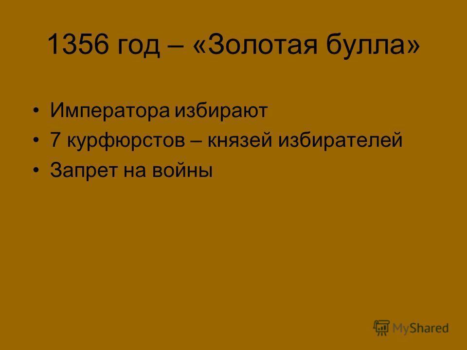 1356 год – «Золотая булла» Императора избирают 7 курфюрстов – князей избирателей Запрет на войны