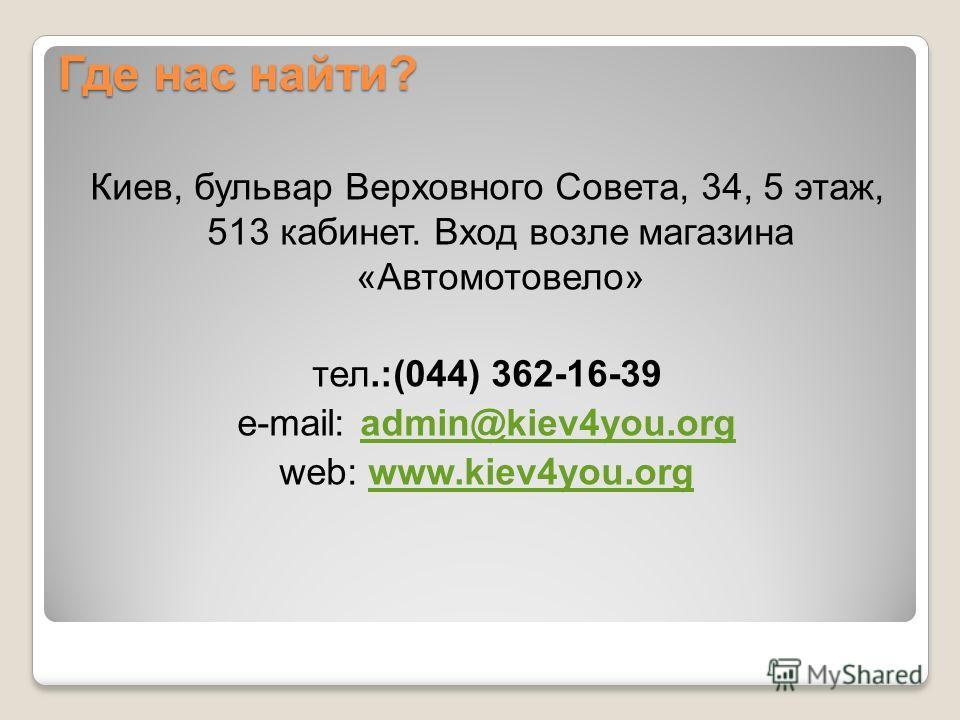 Где нас найти? Киев, бульвар Верховного Совета, 34, 5 этаж, 513 кабинет. Вход возле магазина «Автомотовело» тел.:(044) 362-16-39 e-mail: admin@kiev4you.orgadmin@kiev4you.org web: www.kiev4you.orgwww.kiev4you.org