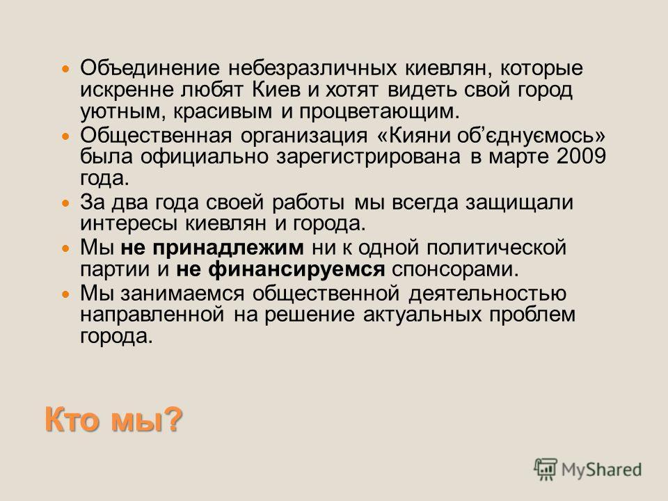 Кто мы? Объединение небезразличных киевлян, которые искренне любят Киев и хотят видеть свой город уютным, красивым и процветающим. Общественная организация «Кияни обєднуємось» была официально зарегистрирована в марте 2009 года. За два года своей рабо