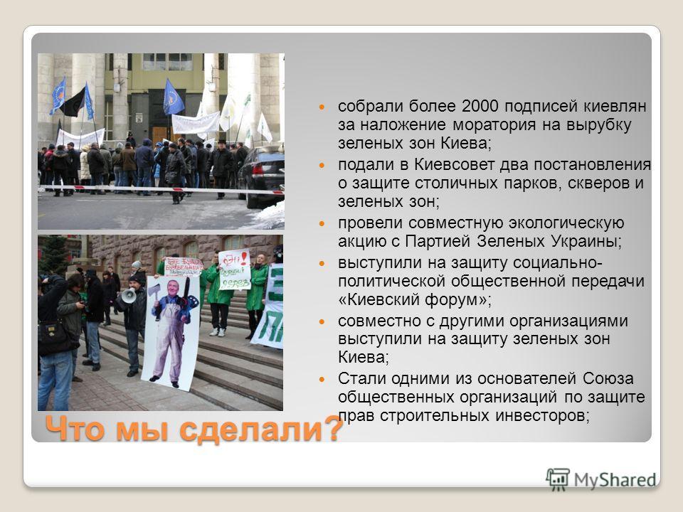 Что мы сделали? собрали более 2000 подписей киевлян за наложение моратория на вырубку зеленых зон Киева; подали в Киевсовет два постановления о защите столичных парков, скверов и зеленых зон; провели совместную экологическую акцию с Партией Зеленых У