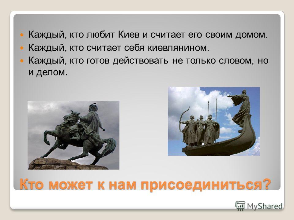 Кто может к нам присоединиться? Каждый, кто любит Киев и считает его своим домом. Каждый, кто считает себя киевлянином. Каждый, кто готов действовать не только словом, но и делом.