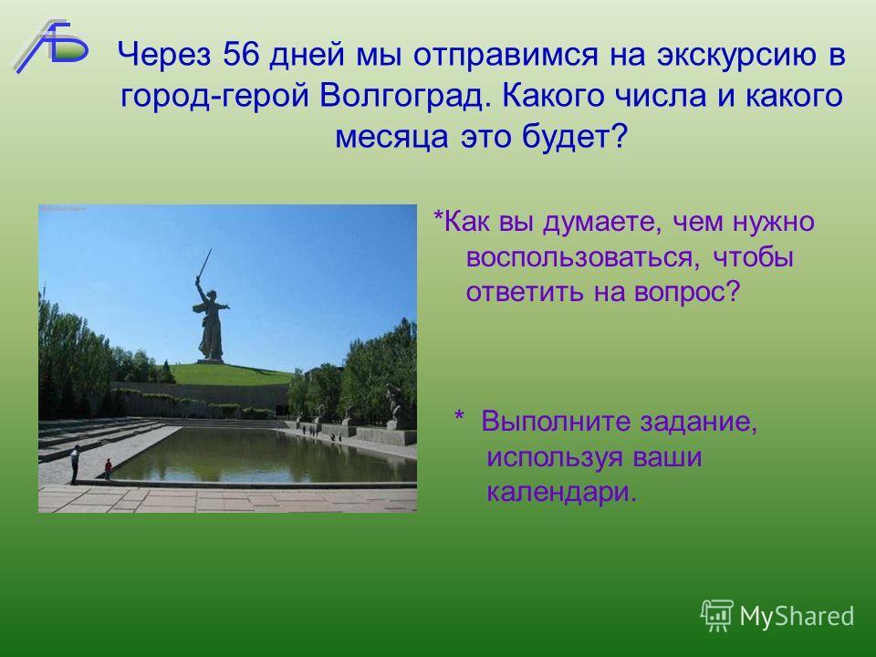 Через 56 дней мы отправимся на экскурсию в город-герой Волгоград. Какого числа и какого месяца это будет? *Как вы думаете, чем нужно воспользоваться, чтобы ответить на вопрос? * Выполните задание, используя ваши календари.