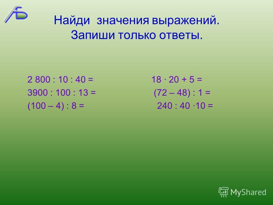 Найди значения выражений. Запиши только ответы. 2 800 : 10 : 40 = 18 · 20 + 5 = 3900 : 100 : 13 = (72 – 48) : 1 = (100 – 4) : 8 = 240 : 40 ·10 =