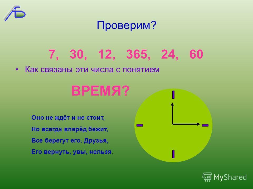 Проверим? Как связаны эти числа с понятием 7, 30, 12, 365, 24, 60 ВРЕМЯ? Оно не ждёт и не стоит, Но всегда вперёд бежит, Все берегут его. Друзья, Его вернуть, увы, нельзя.