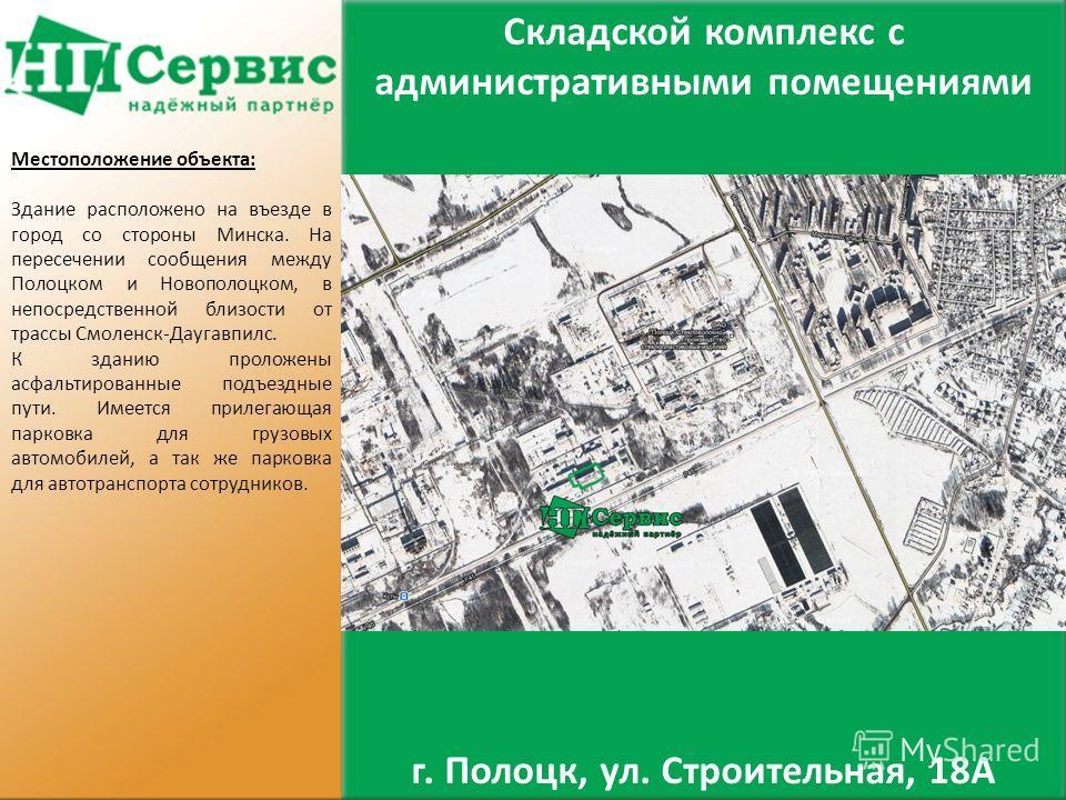 Местоположение объекта: Здание расположено на въезде в город со стороны Минска. На пересечении сообщения между Полоцком и Новополоцком, в непосредственной близости от трассы Смоленск-Даугавпилс. К зданию проложены асфальтированные подъездные пути. Им