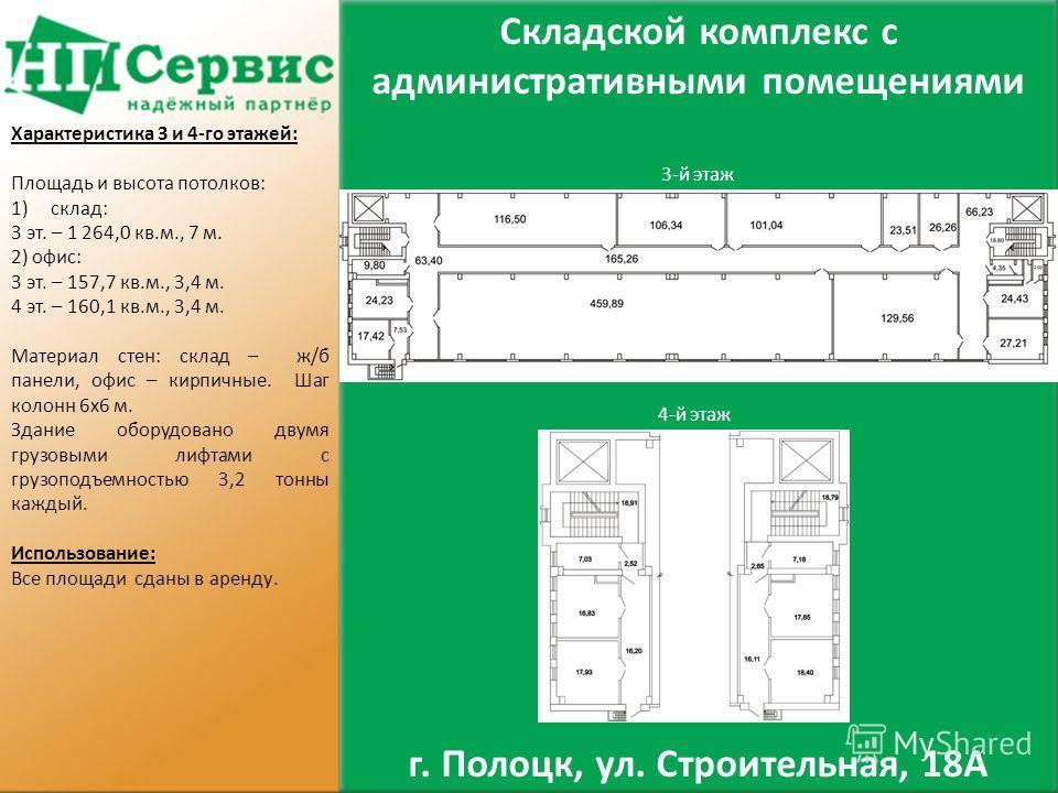 3-й этаж 4-й этаж Складской комплекс с административными помещениями г. Полоцк, ул. Строительная, 18А Характеристика 3 и 4-го этажей: Площадь и высота потолков: 1)склад: 3 эт. – 1 264,0 кв.м., 7 м. 2) офис: 3 эт. – 157,7 кв.м., 3,4 м. 4 эт. – 160,1 к