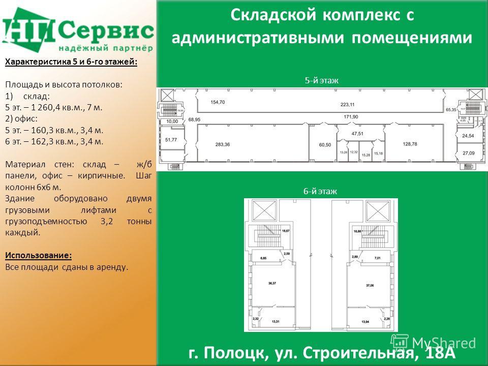 5-й этаж 6-й этаж Складской комплекс с административными помещениями г. Полоцк, ул. Строительная, 18А Характеристика 5 и 6-го этажей: Площадь и высота потолков: 1)склад: 5 эт. – 1 260,4 кв.м., 7 м. 2) офис: 5 эт. – 160,3 кв.м., 3,4 м. 6 эт. – 162,3 к