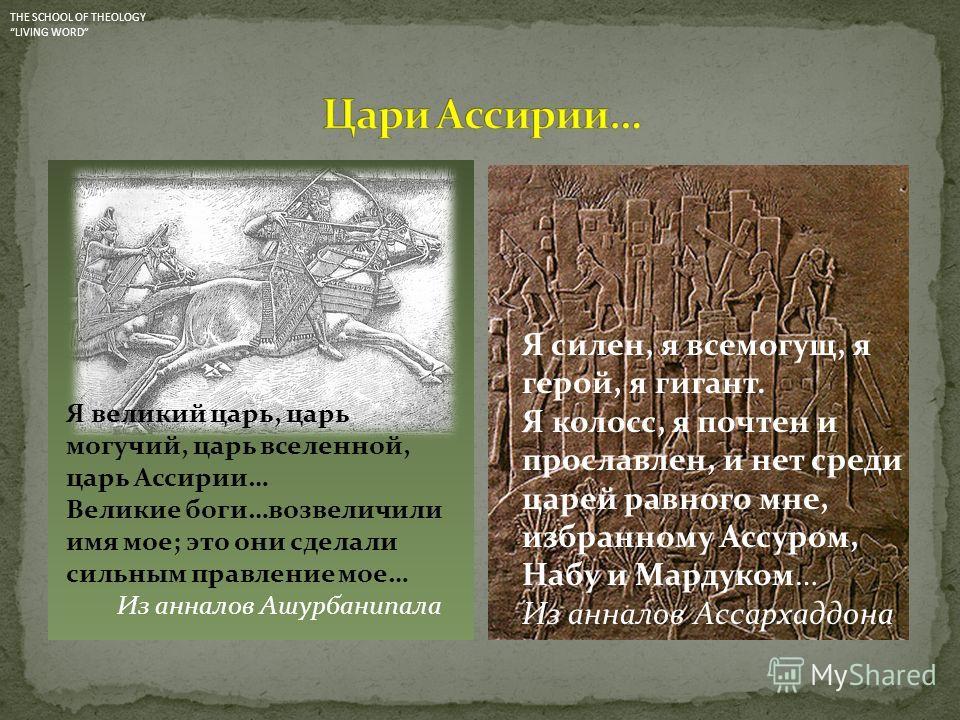 Я великий царь, царь могучий, царь вселенной, царь Ассирии… Великие боги…возвеличили имя мое; это они сделали сильным правление мое… Из анналов Ашурбанипала Я силен, я всемогущ, я герой, я гигант. Я колосс, я почтен и прославлен, и нет среди царей ра