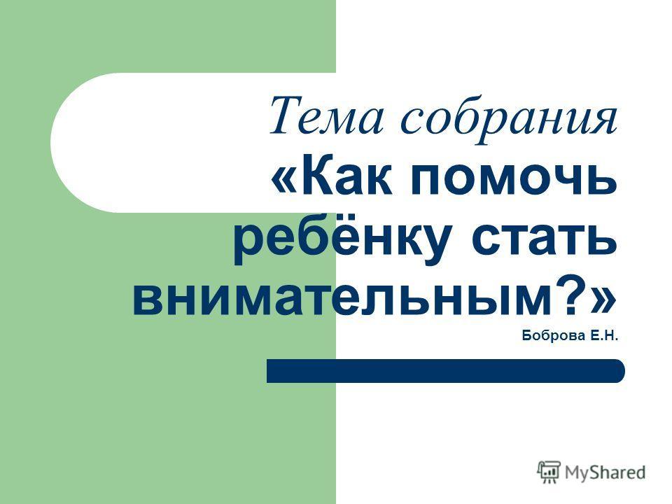 Тема собрания «Как помочь ребёнку стать внимательным?» Боброва Е.Н.