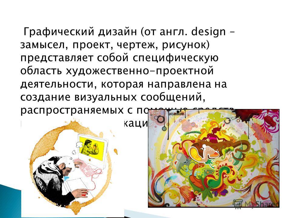 Графический дизайн (от англ. design – замысел, проект, чертеж, рисунок) представляет собой специфическую область художественно-проектной деятельности, которая направлена на создание визуальных сообщений, распространяемых с помощью средств массовой ко