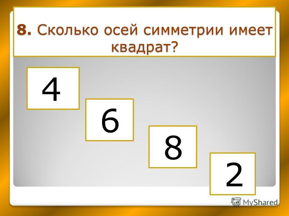 8. Сколько осей симметрии имеет квадрат? 4 2 6 8