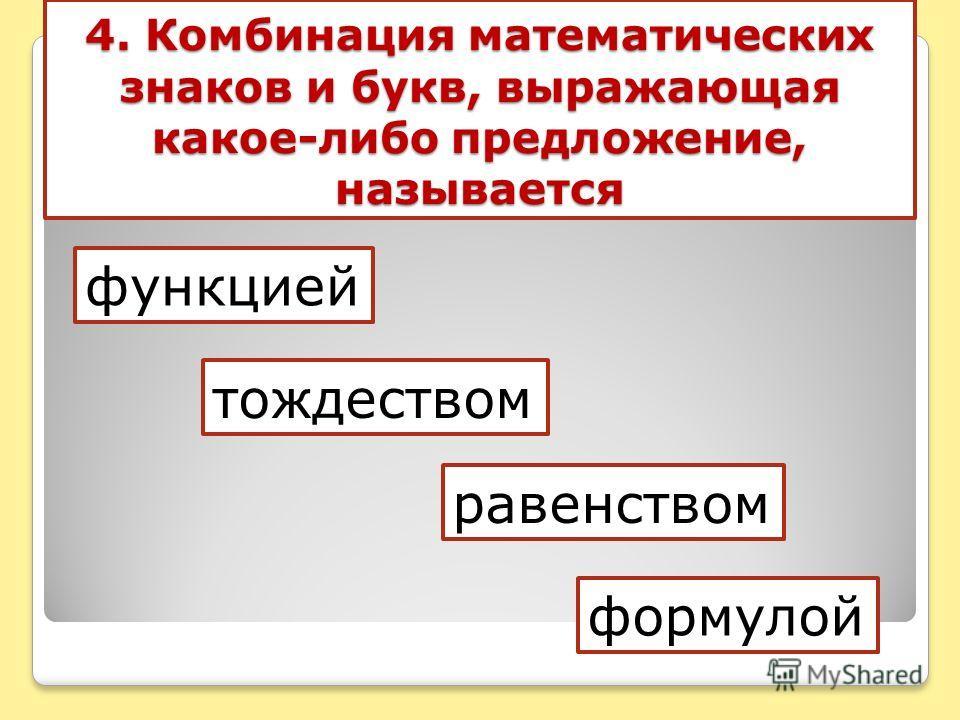 4. Комбинация математических знаков и букв, выражающая какое-либо предложение, называется функцией тождеством равенством формулой