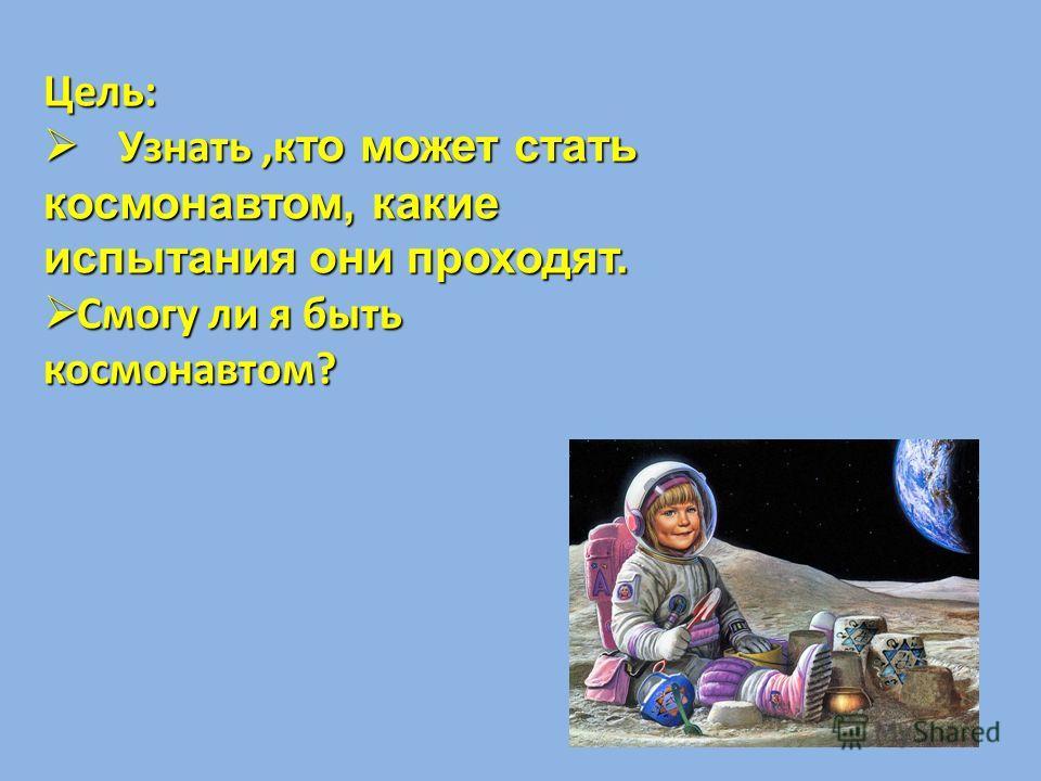 Цель: Узнать,к то может стать космонавтом, какие испытания они проходят. Узнать,к то может стать космонавтом, какие испытания они проходят. Смогу ли я быть космонавтом? Смогу ли я быть космонавтом?